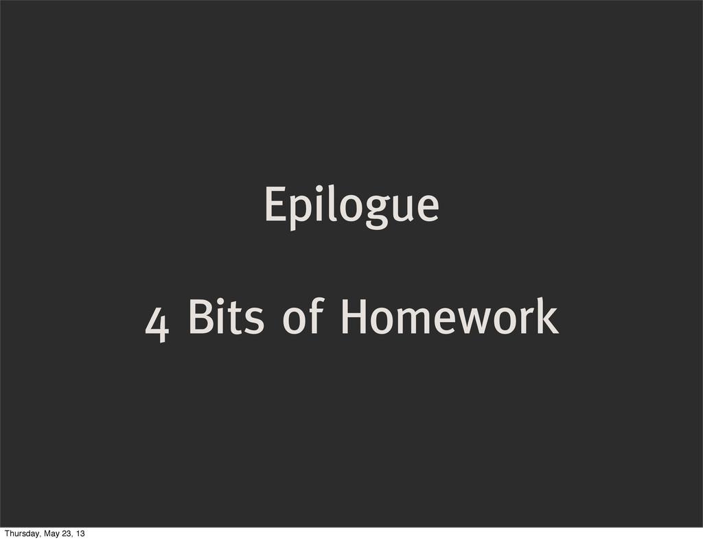 Epilogue 4 Bits of Homework Thursday, May 23, 13