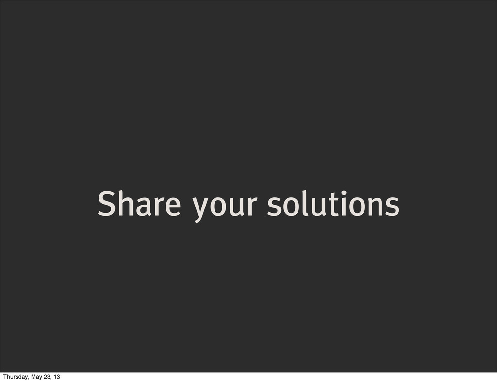 Share your solutions Thursday, May 23, 13