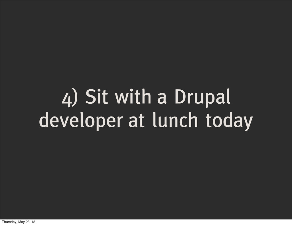 4) Sit with a Drupal developer at lunch today T...