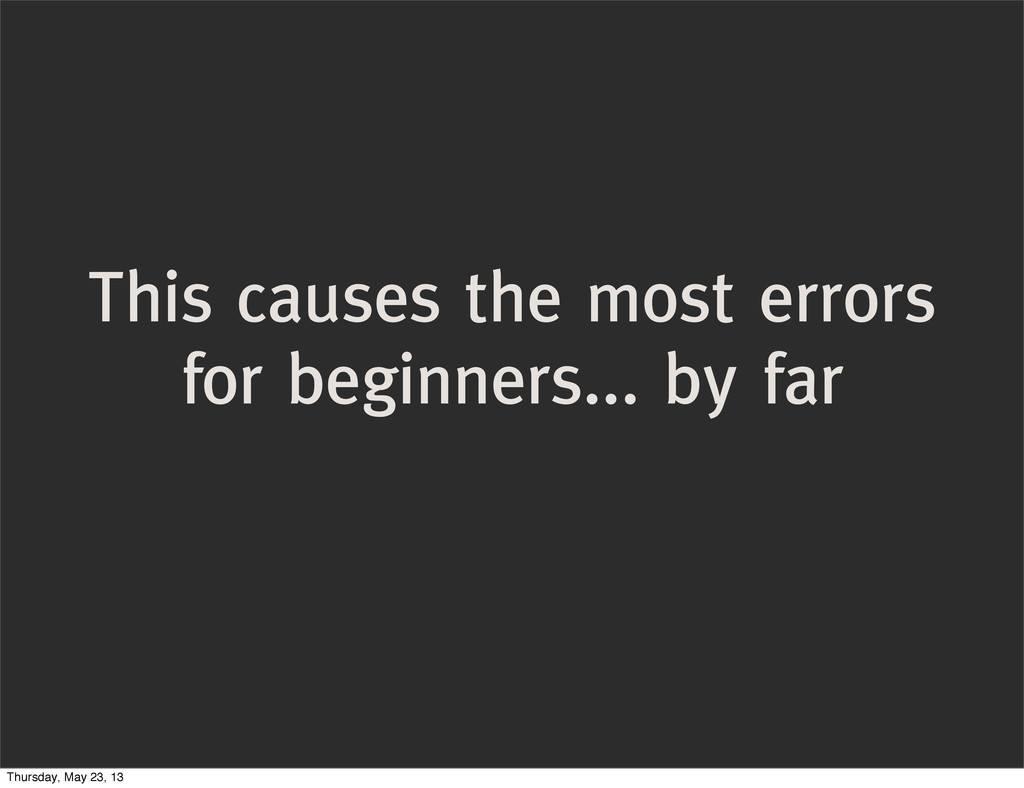 This causes the most errors for beginners... by...