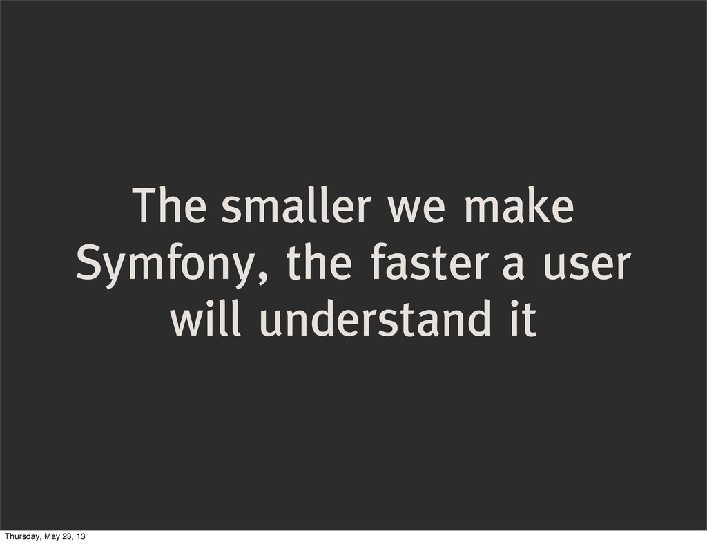 The smaller we make Symfony, the faster a user ...