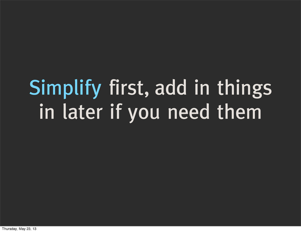 Simplify first, add in things in later if you n...