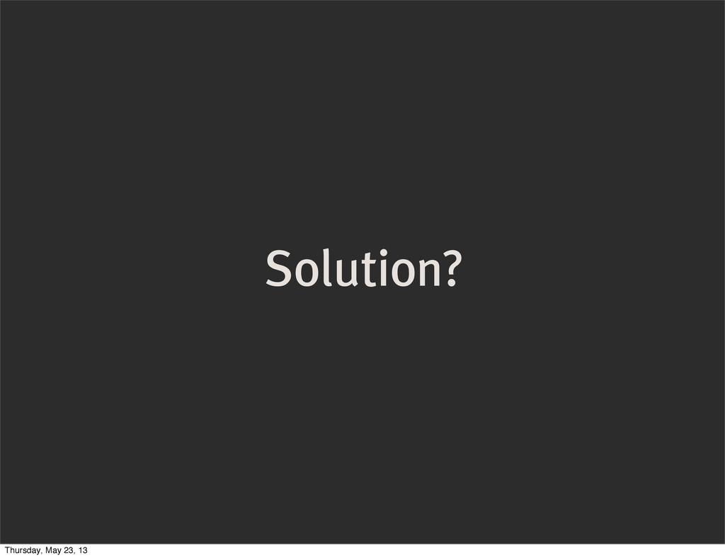 Solution? Thursday, May 23, 13