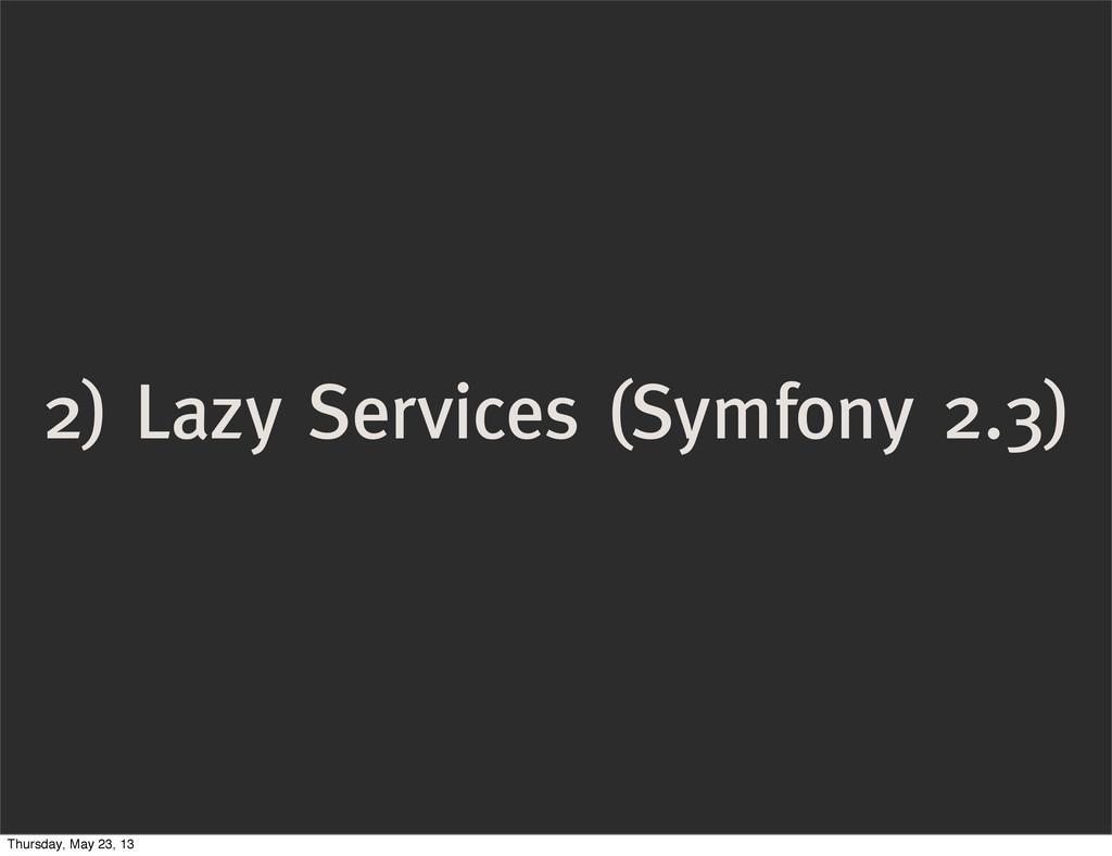 2) Lazy Services (Symfony 2.3) Thursday, May 23...