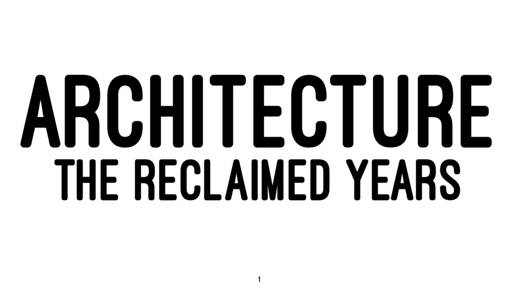ARCHITECTURE THE RECLAIMED YEARS 1
