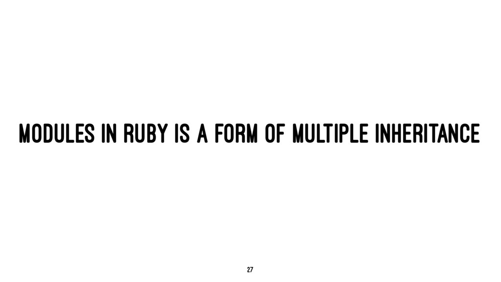 MODULES IN RUBY IS A FORM OF MULTIPLE INHERITAN...