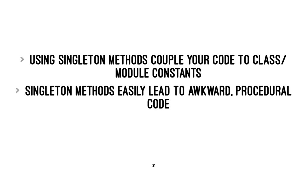> Using singleton methods couple your code to c...