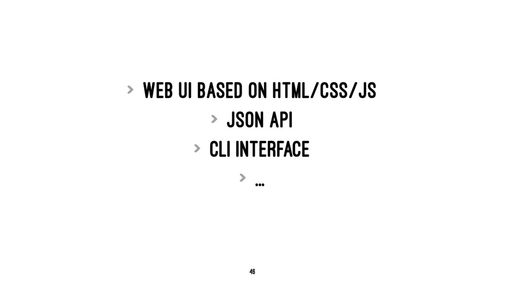 > Web UI based on HTML/CSS/JS > JSON API > CLI ...