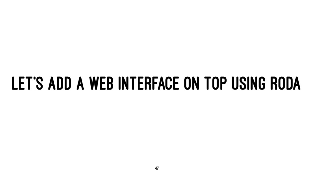 LET'S ADD A WEB INTERFACE ON TOP USING RODA 47