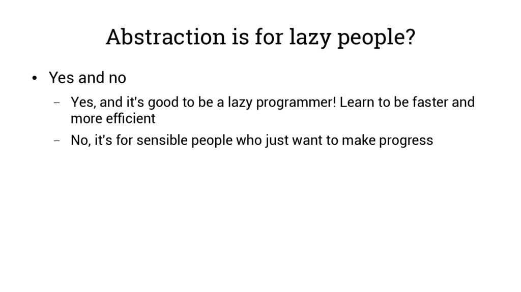 Abstraction is for lazy people? ● Yes and no – ...