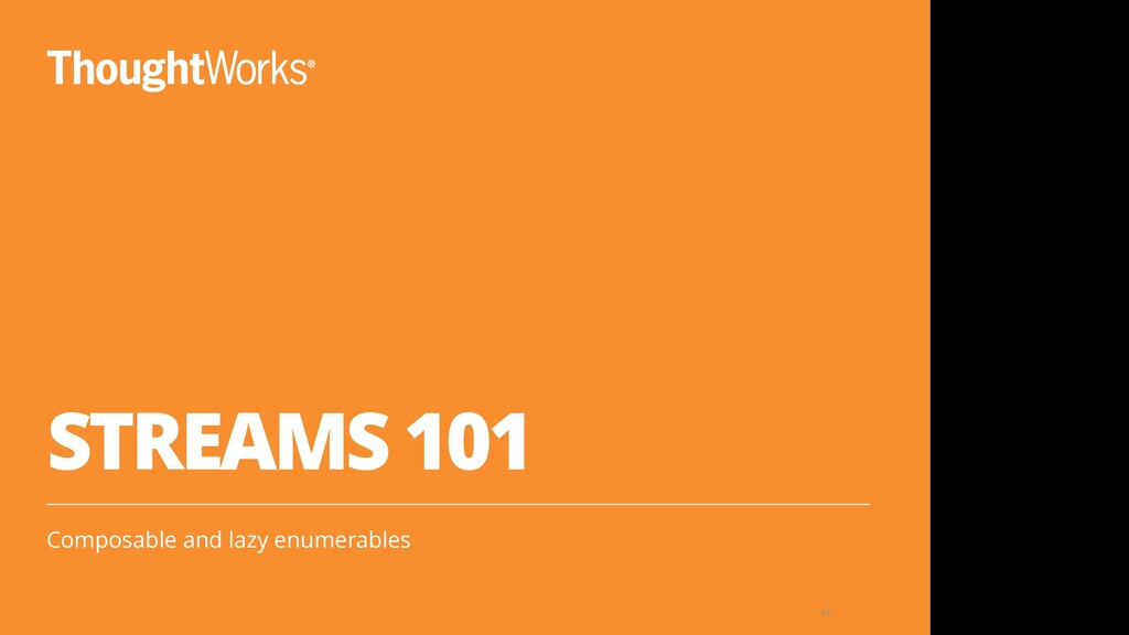 STREAMS 101 Composable and lazy enumerables 62