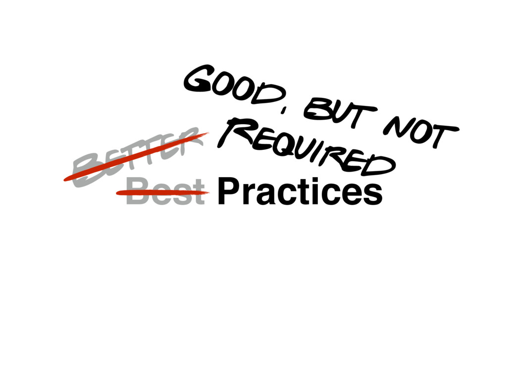Best Practices Better Good, but not Required