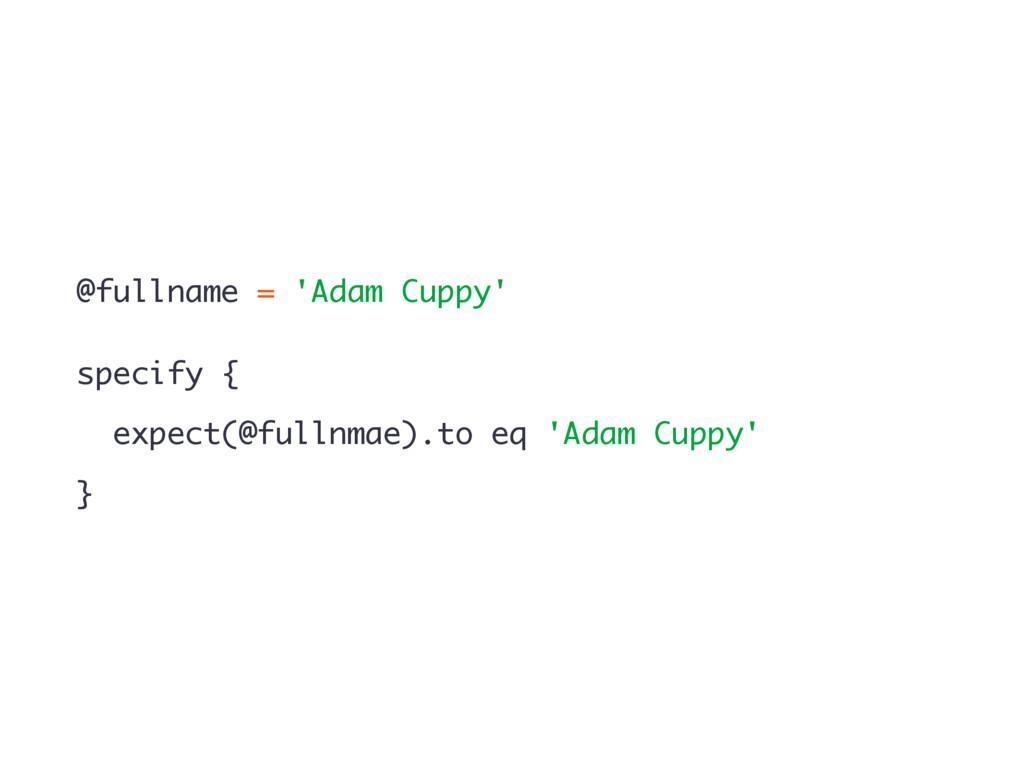 @fullname = 'Adam Cuppy' specify { expect(@full...
