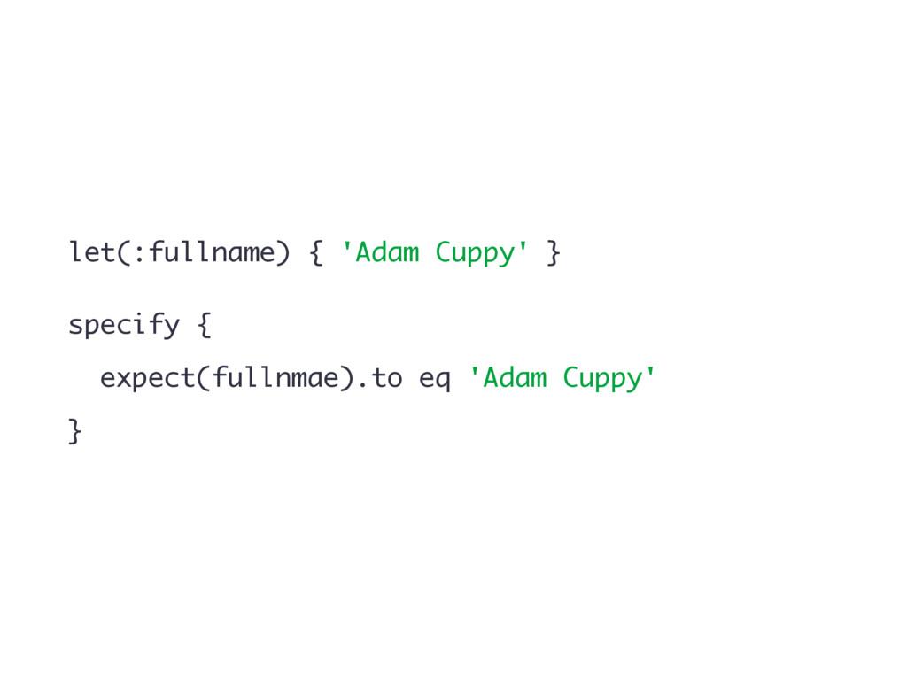let(:fullname) { 'Adam Cuppy' } specify { expec...