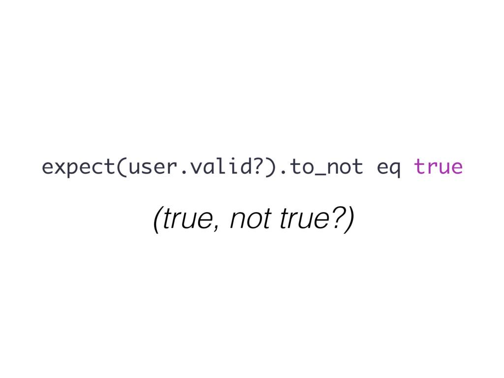 expect(user.valid?).to_not eq true (true, not t...