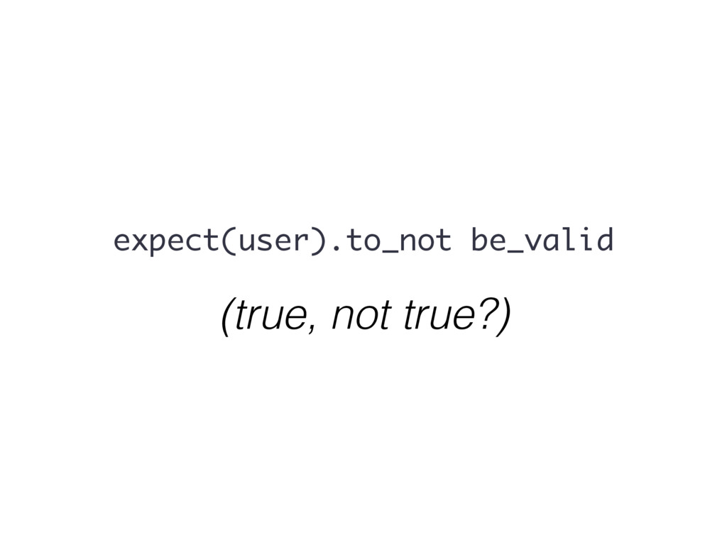 (true, not true?) expect(user).to_not be_valid