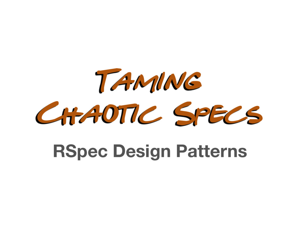 Taming Chaotic Specs RSpec Design Patterns