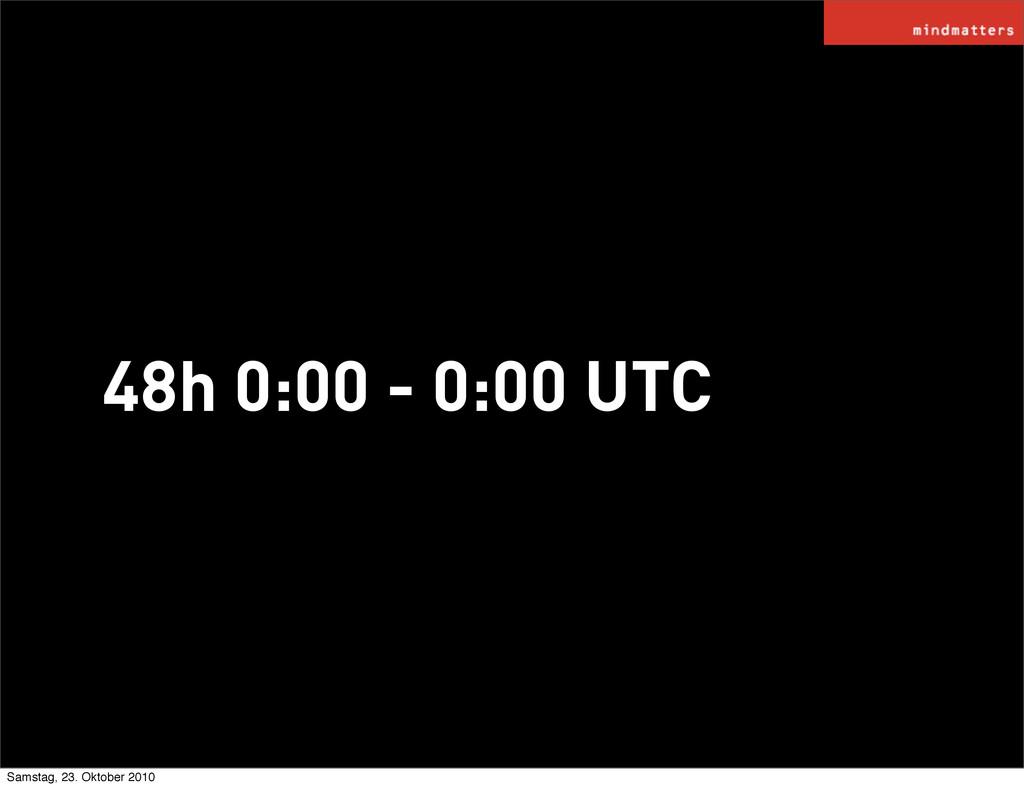 48h 0:00 - 0:00 UTC Samstag, 23. Oktober 2010