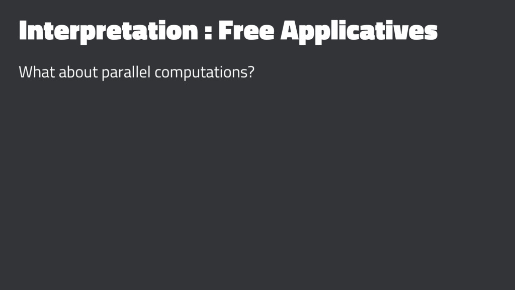 Interpretation : Free Applicatives What about p...