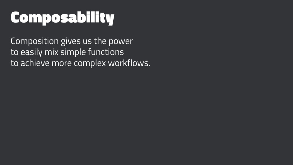 Composability Composition gives us the power to...