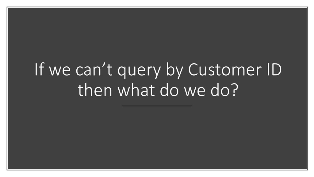 If we can't query by Customer ID then what do w...