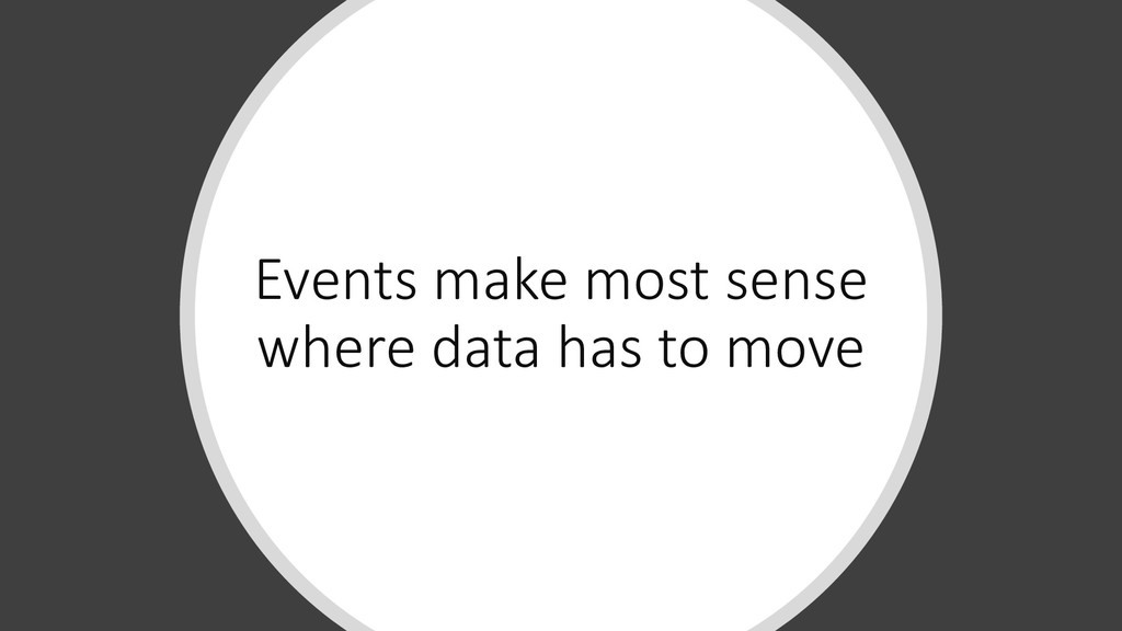 Events make most sense where data has to move