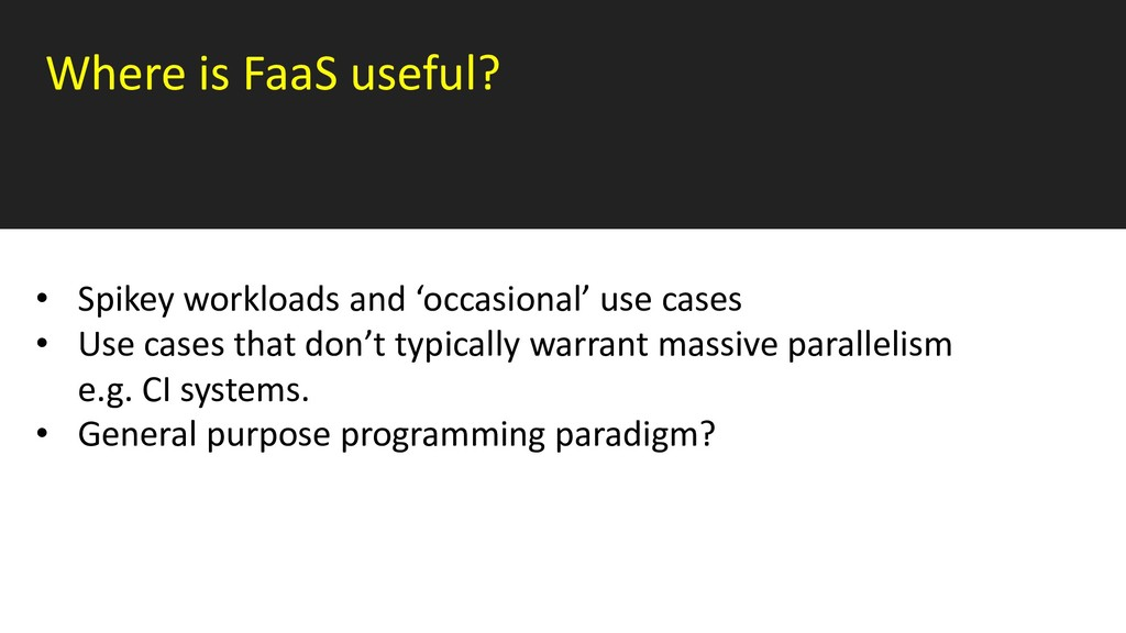 Where is FaaS useful? • Spikey workloads and 'o...
