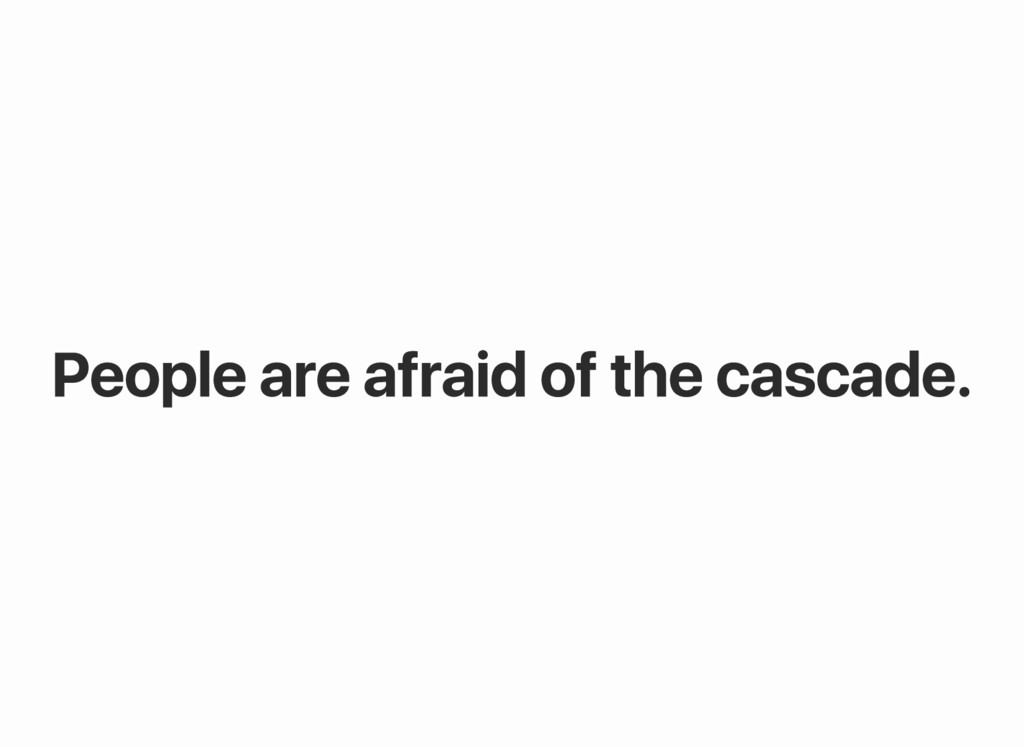 People are afraid of the cascade.