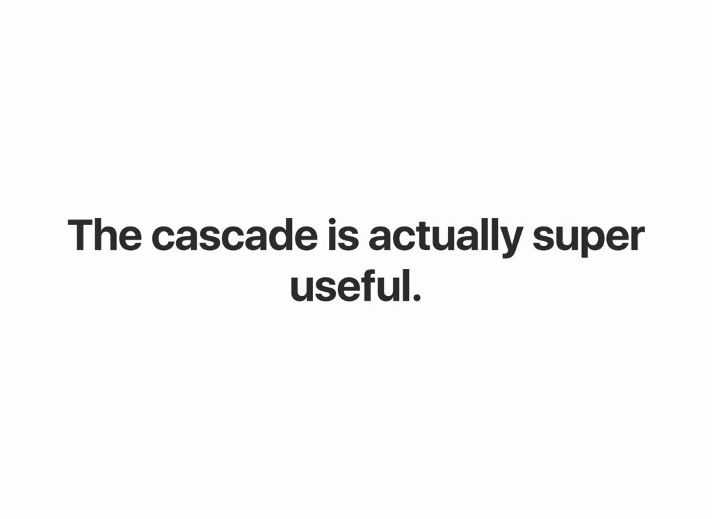 The cascade is actually super useful.
