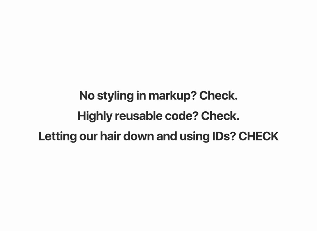 No styling in markup? Check. Highly reusable co...