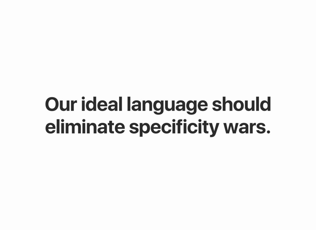 Our ideal language should eliminate specificity...