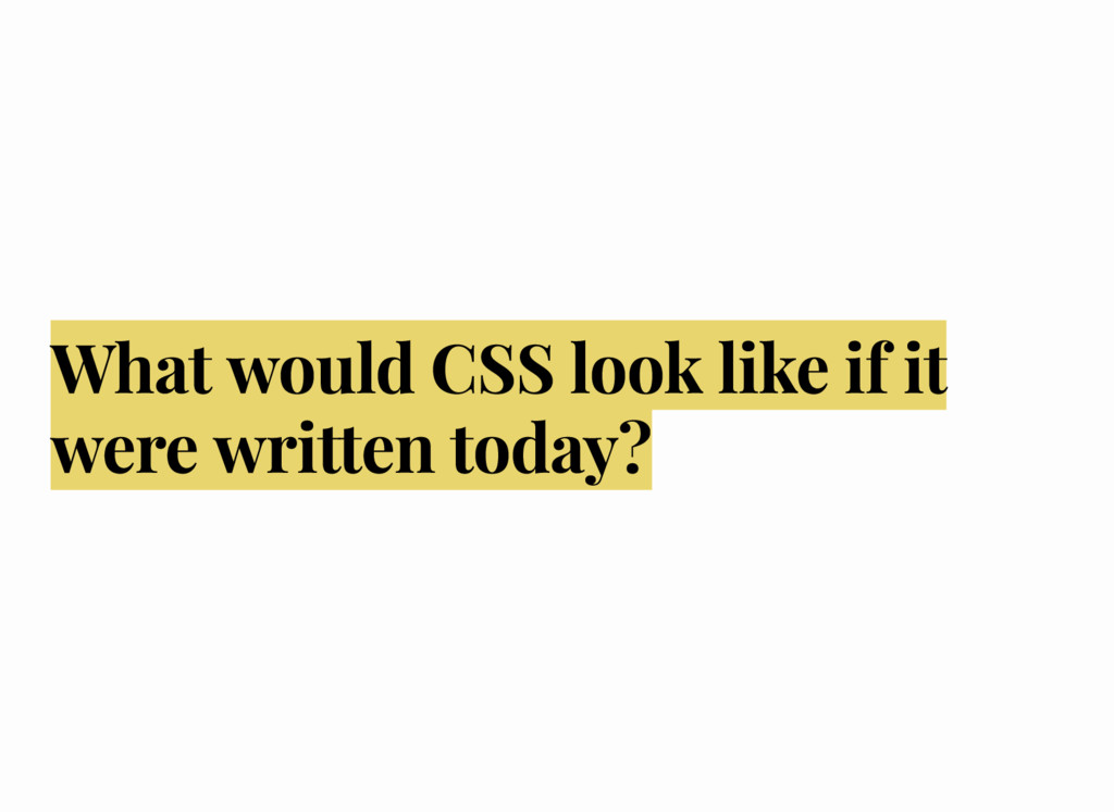What would CSS look like if it were written tod...