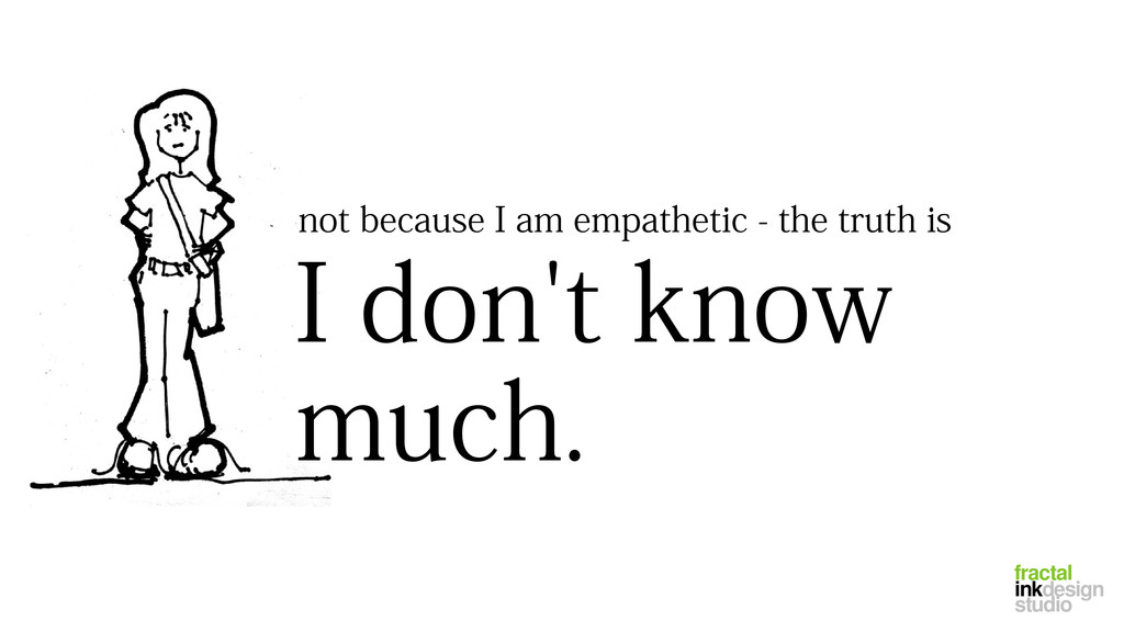 not because I am empathetic - the truth is I do...