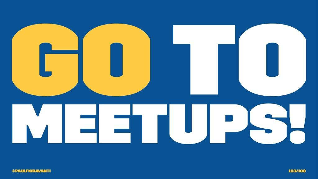 Go to Meetups! @paulfioravanti 103/108