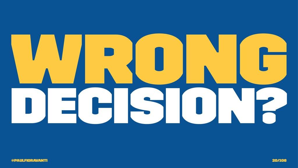 Wrong Decision? @paulfioravanti 20/108