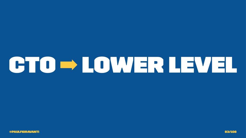 CTO ➡ Lower Level @paulfioravanti 83/108