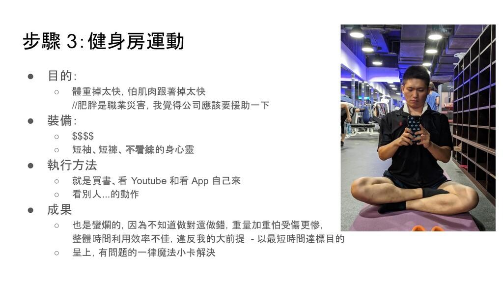 步驟 3:健身房運動 ● 目的: ○ 體重掉太快,怕肌肉跟著掉太快 //肥胖是職業災害,我覺得...