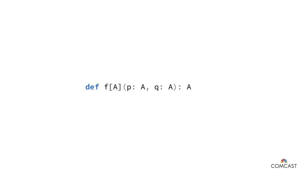 def f[A](p: A, q: A): A