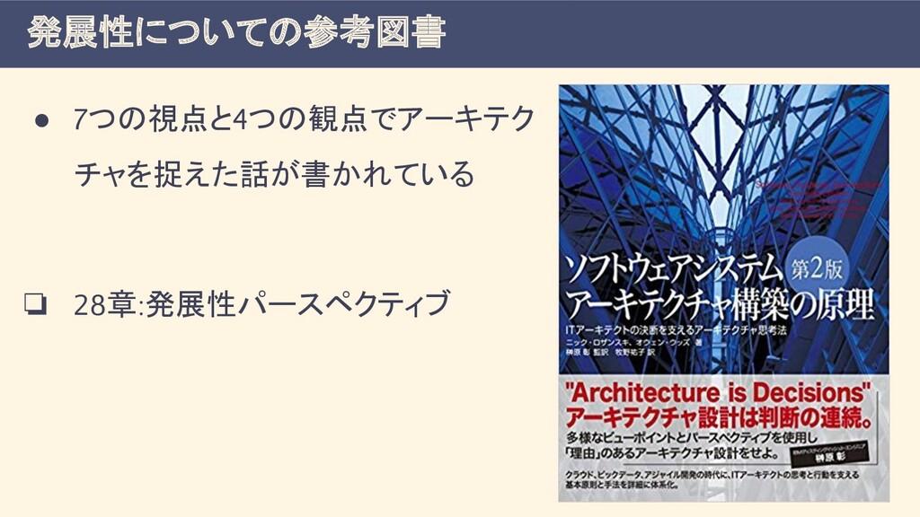 ● 7つの視点と4つの観点でアーキテク チャを捉えた話が書かれている ❏ 28章:発展性パース...
