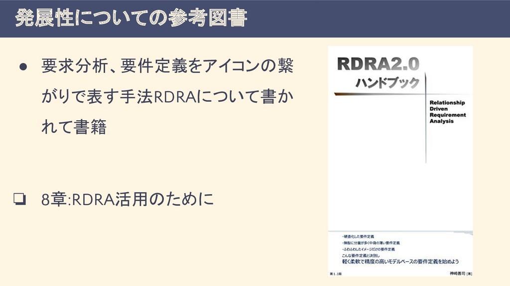 ● 要求分析、要件定義をアイコンの繋 がりで表す手法RDRAについて書か れて書籍 ❏ 8章:...