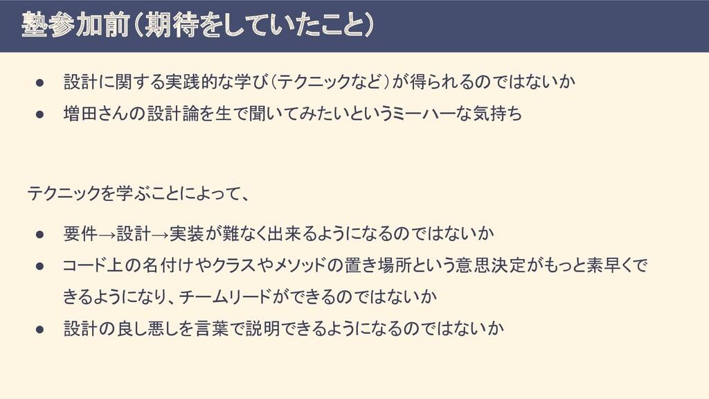 ● 設計に関する実践的な学び(テクニックなど)が得られるのではないか ● 増田さんの設計論を生...