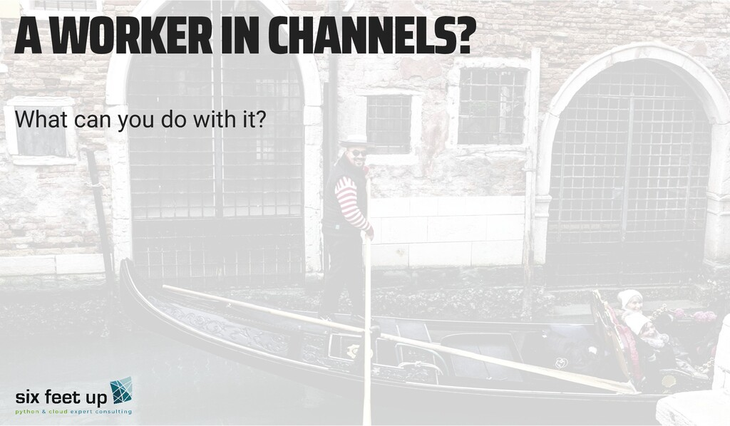 A WORKER IN CHANNELS? What can you do with it?