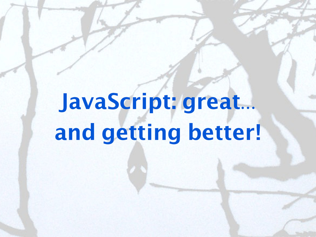 JavaScript: great... and getting better!
