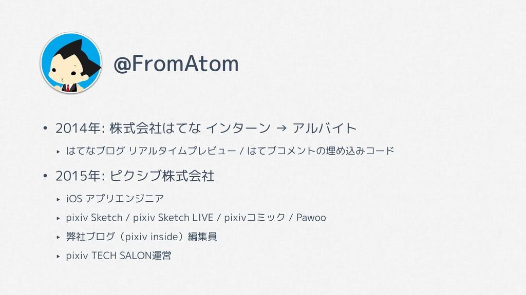 @FromAtom • 2014年: 株式会社はてな インターン → アルバイト ‣ はてなブ...