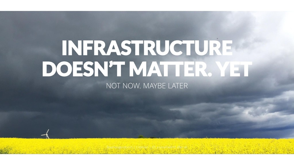 INFRASTRUCTURE DOESN'T MATTER. YET NOT NOW. MAY...