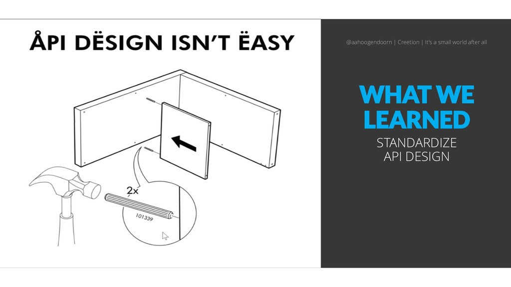 WHAT WE LEARNED STANDARDIZE API DESIGN @aahooge...