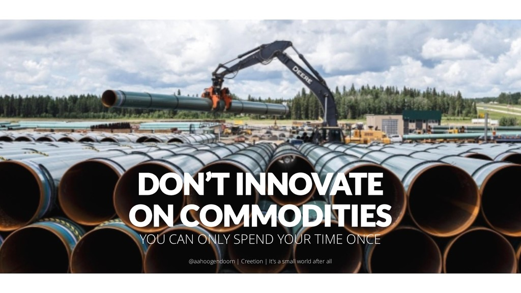 DON'T INNOVATE ON COMMODITIES YOU CAN ONLY SPEN...