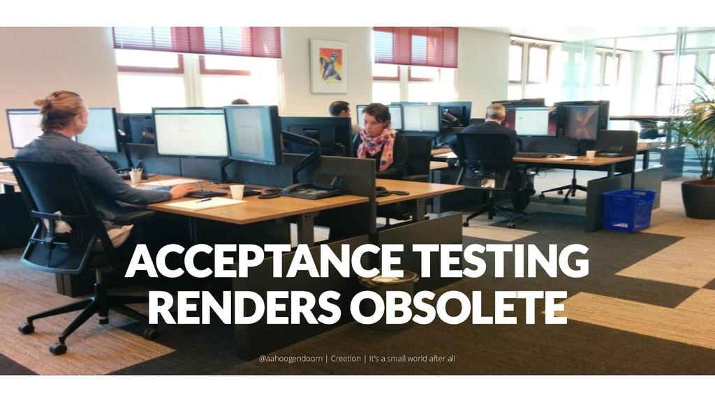 ACCEPTANCE TESTING RENDERS OBSOLETE @aahoogendo...