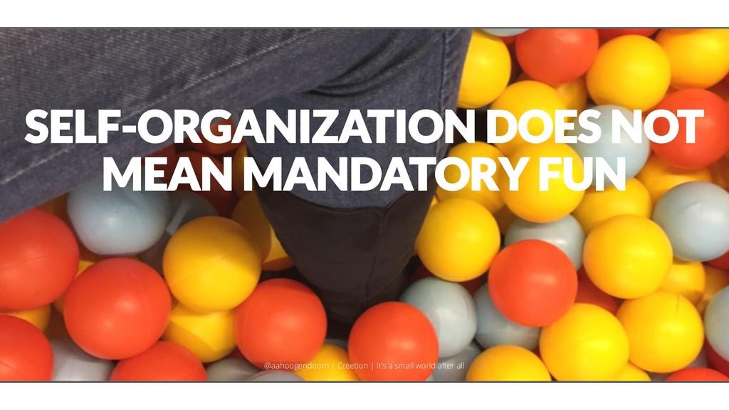 SELF-ORGANIZATION DOES NOT MEAN MANDATORY FUN @...