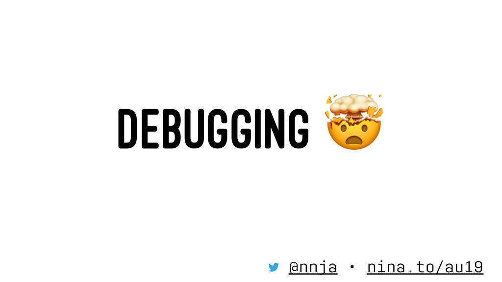 DEBUGGING @nnja • nina.to/au19